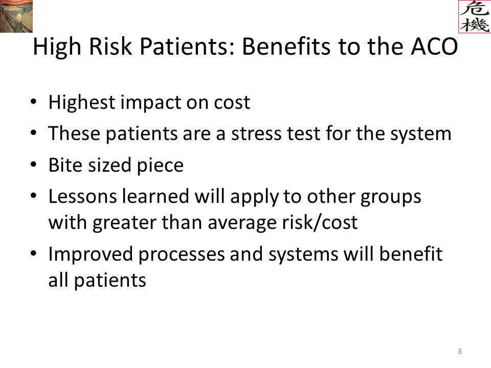 8 High Risk Patients: Benefits to the ACO Highest impact on cost These patients are a stress test for the system Bite sized piece Lessons learned will apply to other groups with greater than average risk/cost Improved processes and systems will benefit all patients