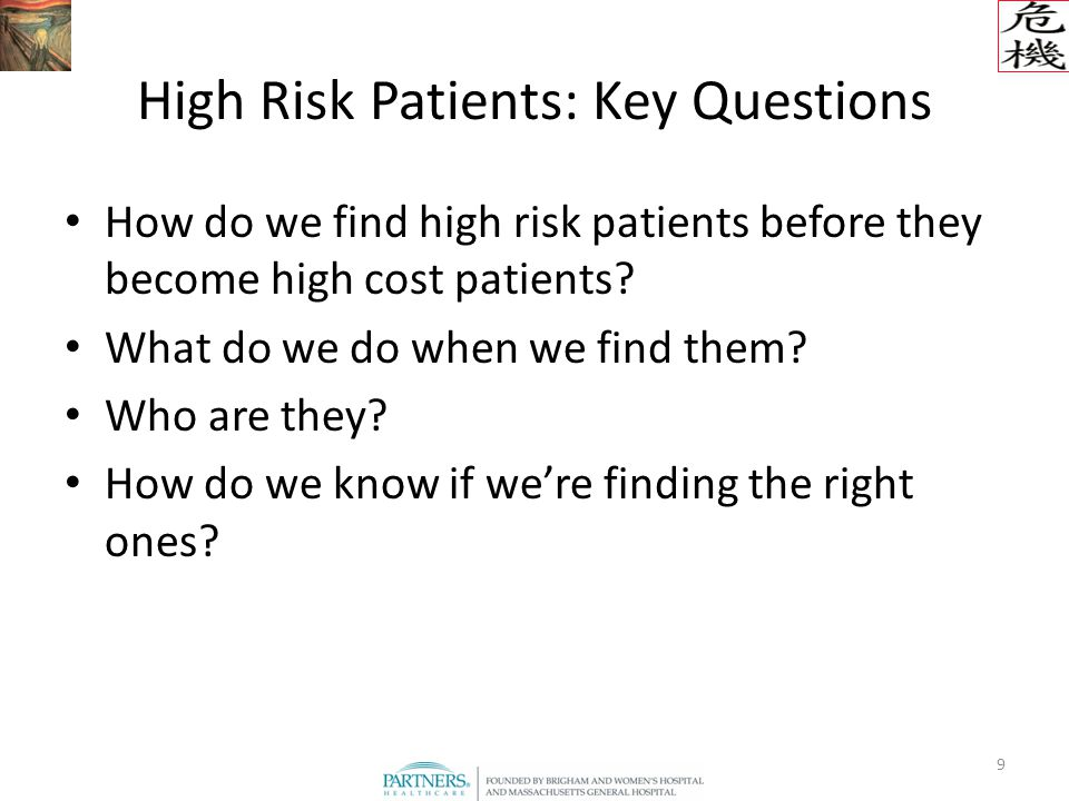 9 High Risk Patients: Key Questions How do we find high risk patients before they become high cost patients.