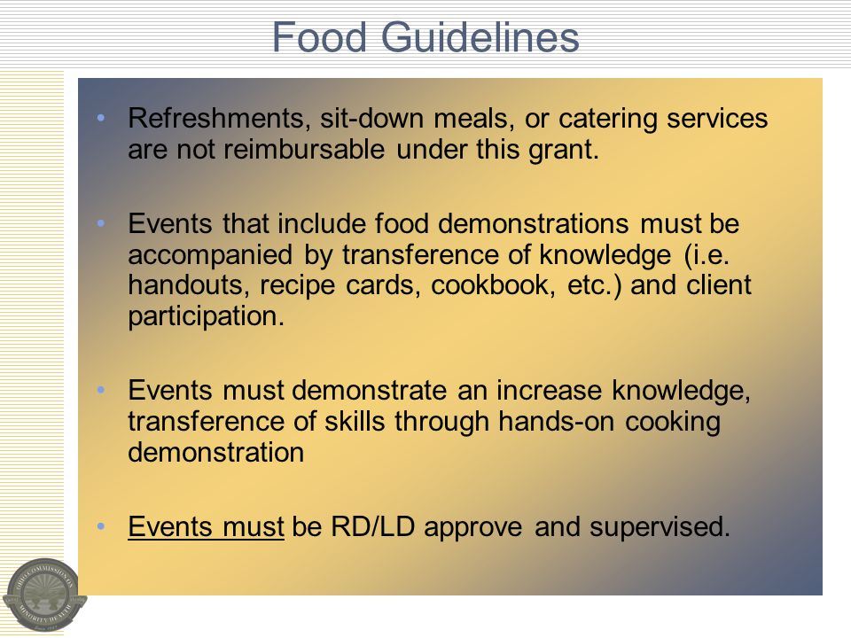 Food Guidelines Refreshments, sit-down meals, or catering services are not reimbursable under this grant.