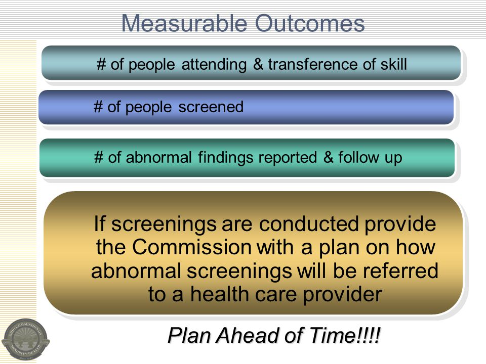 # of people attending & transference of skill # of people screened # of abnormal findings reported & follow up Measurable Outcomes If screenings are conducted provide the Commission with a plan on how abnormal screenings will be referred to a health care provider Plan Ahead of Time!!!!