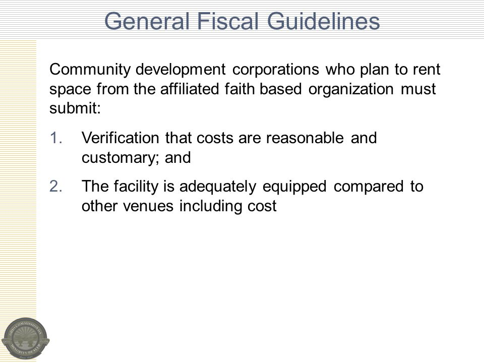 General Fiscal Guidelines 1.Verification that costs are reasonable and customary; and 2.The facility is adequately equipped compared to other venues including cost Community development corporations who plan to rent space from the affiliated faith based organization must submit: