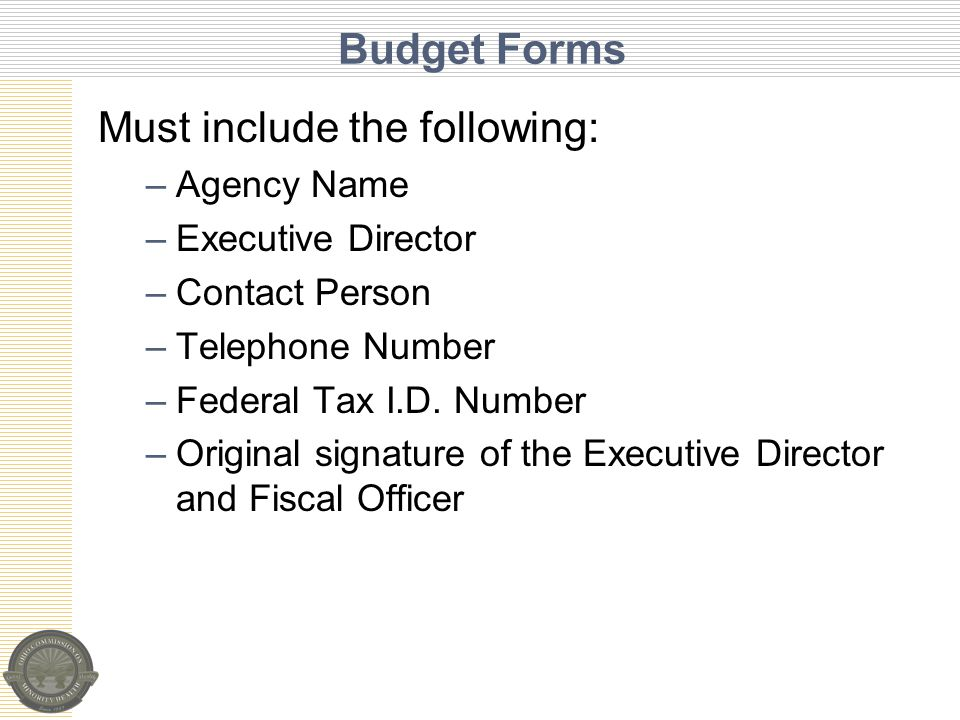 Budget Forms Must include the following: –Agency Name –Executive Director –Contact Person –Telephone Number –Federal Tax I.D.