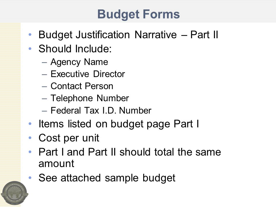 Budget Forms Budget Justification Narrative – Part II Should Include: –Agency Name –Executive Director –Contact Person –Telephone Number –Federal Tax I.D.