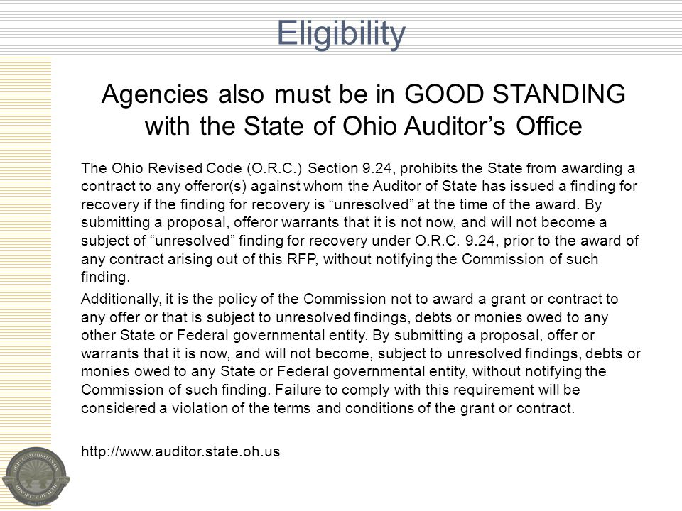 Agencies also must be in GOOD STANDING with the State of Ohio Auditor's Office The Ohio Revised Code (O.R.C.) Section 9.24, prohibits the State from awarding a contract to any offeror(s) against whom the Auditor of State has issued a finding for recovery if the finding for recovery is unresolved at the time of the award.