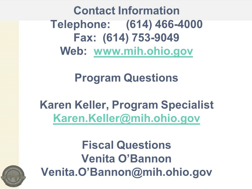 Contact Information Telephone:(614) 466-4000 Fax: (614) 753-9049 Web: www.mih.ohio.gov Program Questions Karen Keller, Program Specialist Karen.Keller@mih.ohio.gov Fiscal Questions Venita O'Bannon Venita.O'Bannon@mih.ohio.govwww.mih.ohio.gov Karen.Keller@mih.ohio.gov