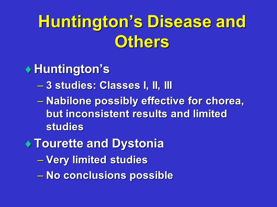 Huntington's Disease and Others  Huntington's –3 studies: Classes I, II, III –Nabilone possibly effective for chorea, but inconsistent results and limited studies  Tourette and Dystonia –Very limited studies –No conclusions possible