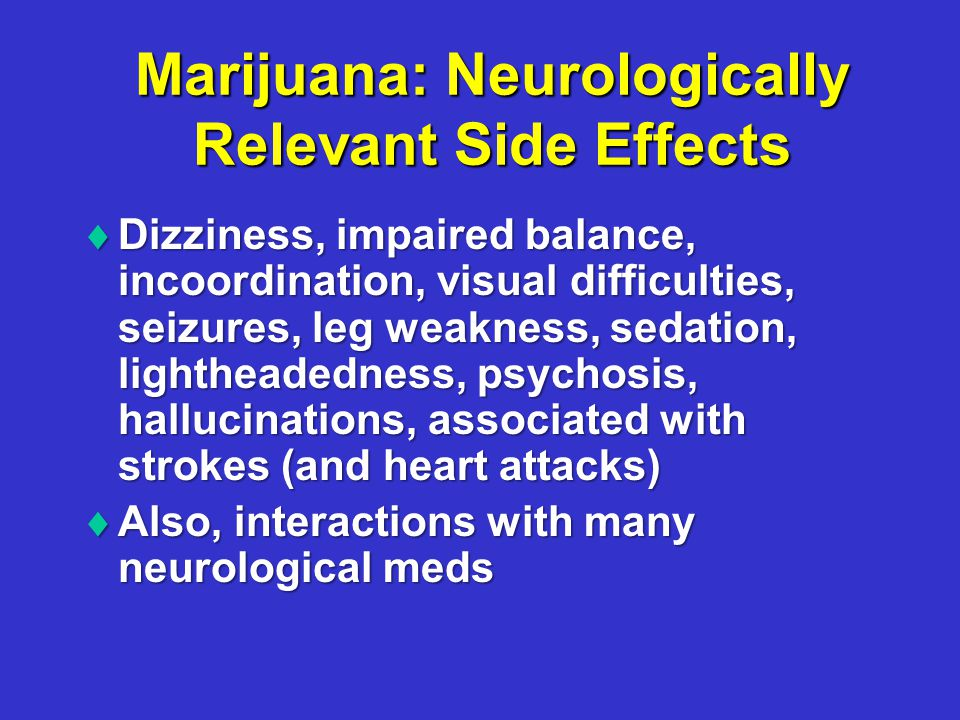 Marijuana: Neurologically Relevant Side Effects  Dizziness, impaired balance, incoordination, visual difficulties, seizures, leg weakness, sedation, lightheadedness, psychosis, hallucinations, associated with strokes (and heart attacks)  Also, interactions with many neurological meds