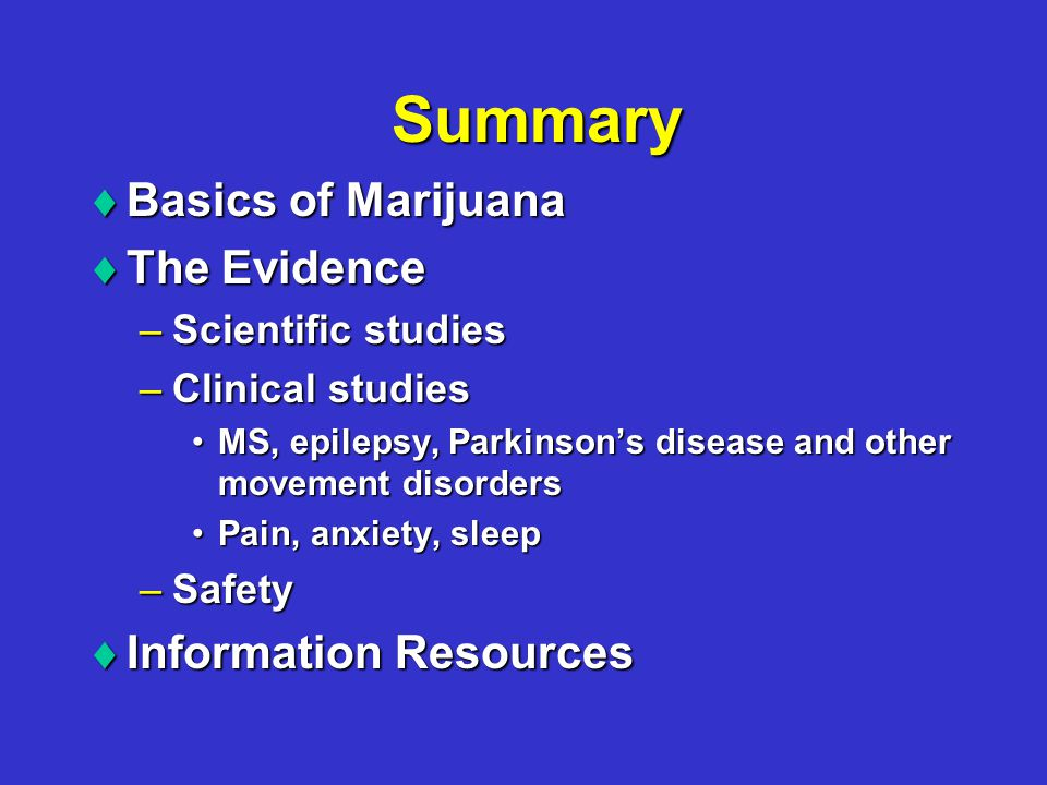 Summary  Basics of Marijuana  The Evidence –Scientific studies –Clinical studies MS, epilepsy, Parkinson's disease and other movement disordersMS, epilepsy, Parkinson's disease and other movement disorders Pain, anxiety, sleepPain, anxiety, sleep –Safety  Information Resources