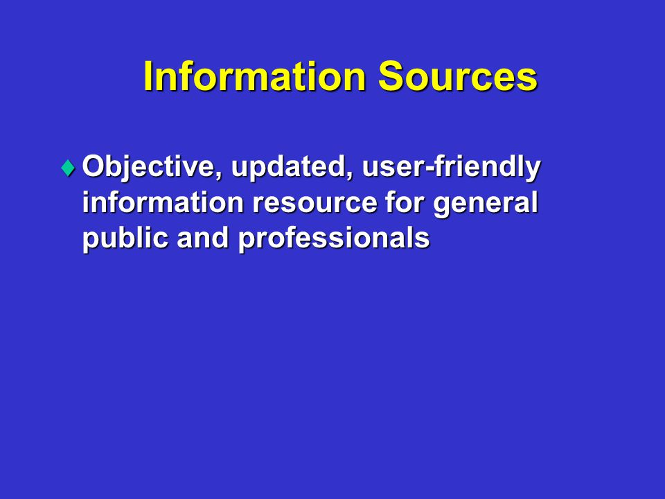 Information Sources  Objective, updated, user-friendly information resource for general public and professionals