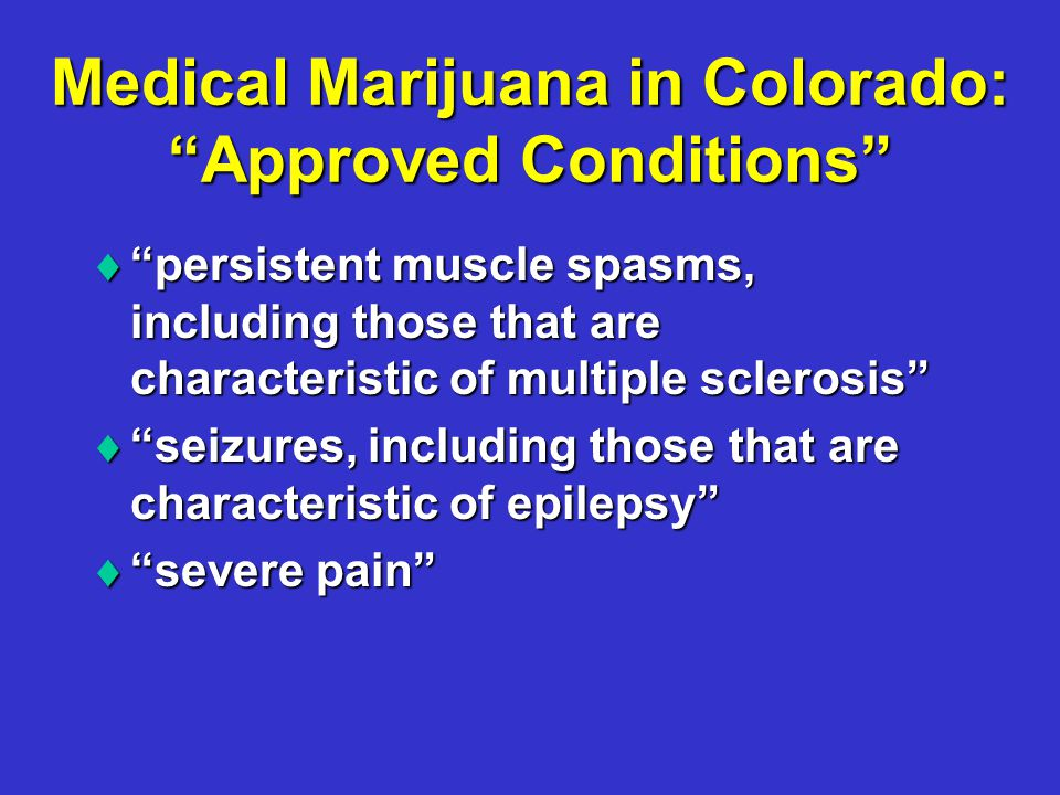Medical Marijuana in Colorado: Approved Conditions  persistent muscle spasms, including those that are characteristic of multiple sclerosis  seizures, including those that are characteristic of epilepsy  severe pain