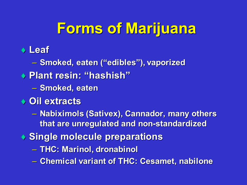 Forms of Marijuana  Leaf –Smoked, eaten ( edibles ), vaporized  Plant resin: hashish –Smoked, eaten  Oil extracts –Nabiximols (Sativex), Cannador, many others that are unregulated and non-standardized  Single molecule preparations –THC: Marinol, dronabinol –Chemical variant of THC: Cesamet, nabilone