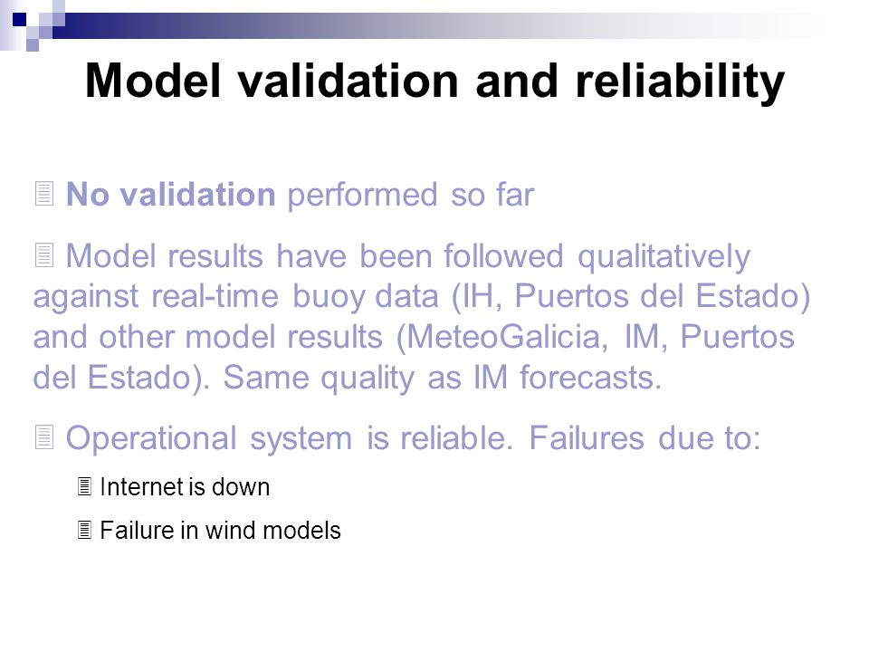 Model validation and reliability  No validation performed so far  Model results have been followed qualitatively against real-time buoy data (IH, Pu