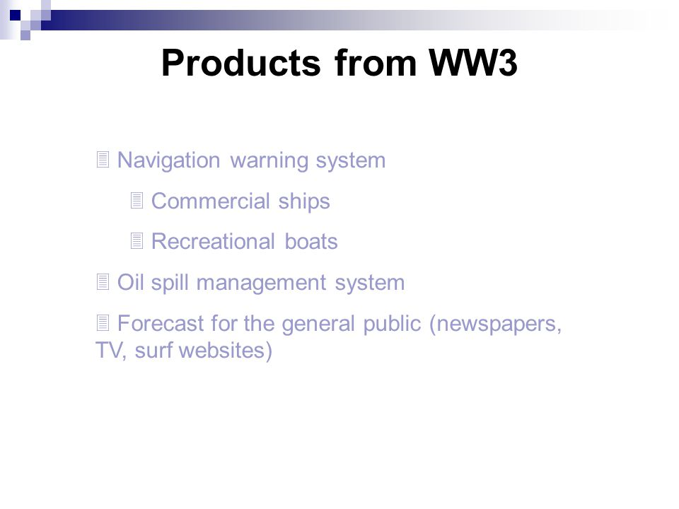 Products from WW3  Navigation warning system  Commercial ships  Recreational boats  Oil spill management system  Forecast for the general public