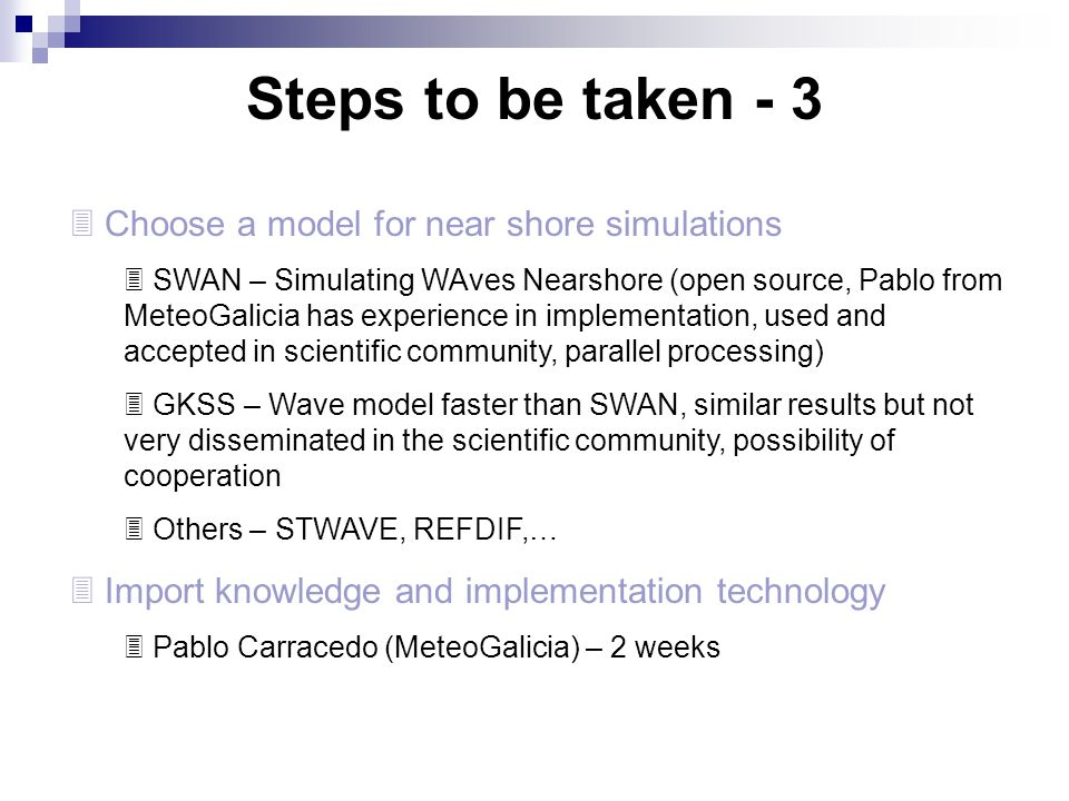 Steps to be taken - 3  Choose a model for near shore simulations  SWAN – Simulating WAves Nearshore (open source, Pablo from MeteoGalicia has experi