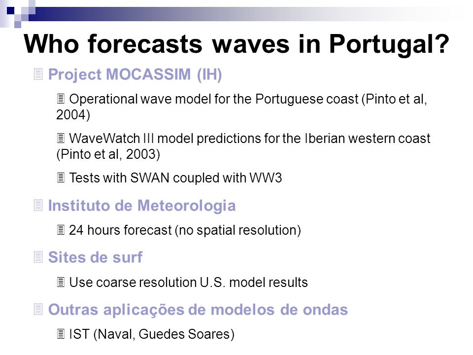 Wave Forecast system for the Portuguese Coast – Present state  Wave model – Wave Watch III  Most used model for meso-scale wave modelling  Wind models  GFS (NCAR - resolution = 1ºx1º)  ARPS (MeteoGalicia – resolution = 50x50 km)
