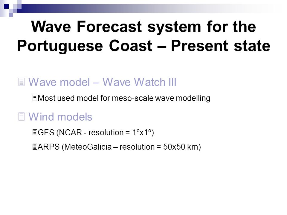 Wave Forecast system for the Portuguese Coast – Present state  Wave model – Wave Watch III  Most used model for meso-scale wave modelling  Wind mod