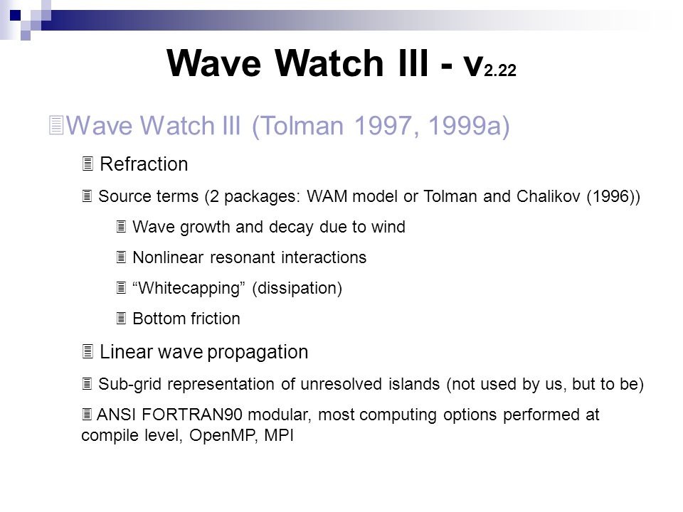 Wave Watch III - v 2.22  Wave Watch III (Tolman 1997, 1999a)  Refraction  Source terms (2 packages: WAM model or Tolman and Chalikov (1996))  Wave