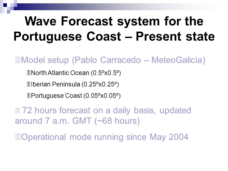 Wave Forecast system for the Portuguese Coast – Present state  Model setup (Pablo Carracedo – MeteoGalicia)  North Atlantic Ocean (0.5ºx0.5º)  Iber