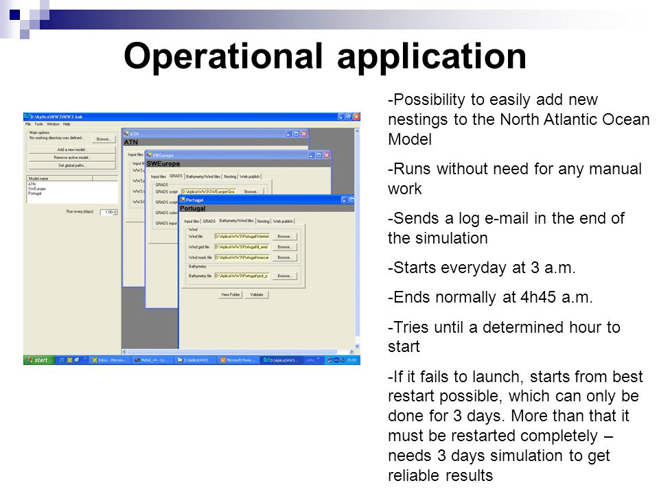 Operational application steps  Downloads and stores winds (~5MB/day)  Runs preprocessing tools (wind interpolations, nesting files, restart files, update start/end dates, etc)  Launches model  Store results and copies nesting files(~130 MB/day)  Plots results using GRADS (also possible with Mohid PostProcessor or MohidGIS)  Converts to HDF5 (results can be used by MOHID)  Publishes on the Internet