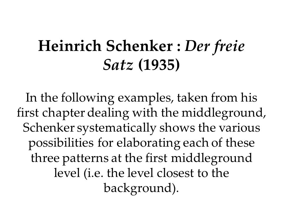 Heinrich Schenker : Der freie Satz (1935) In the following examples, taken from his first chapter dealing with the middleground, Schenker systematical