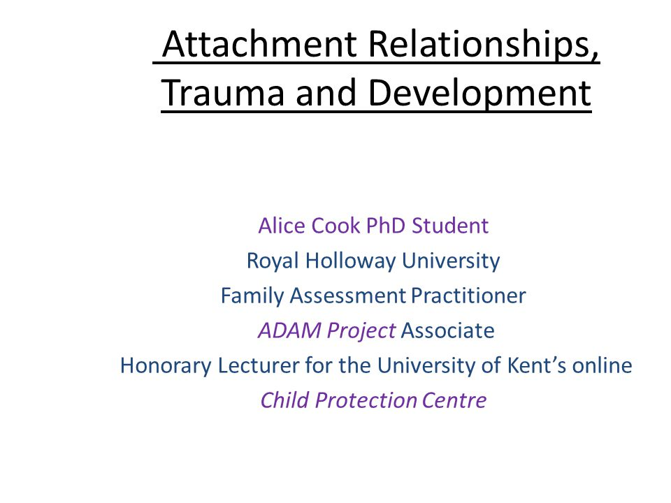 Attachment Relationships, Trauma and Development Alice Cook PhD Student Royal Holloway University Family Assessment Practitioner ADAM Project Associat