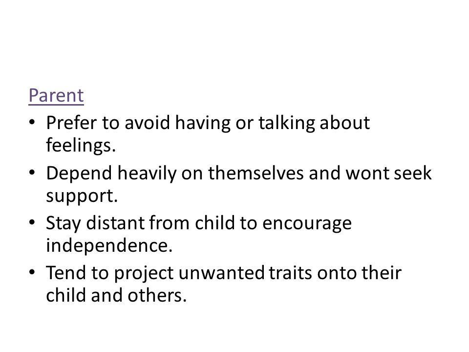 Parent Prefer to avoid having or talking about feelings. Depend heavily on themselves and wont seek support. Stay distant from child to encourage inde