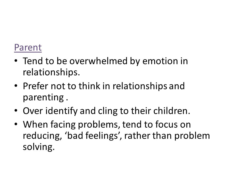 Parent Tend to be overwhelmed by emotion in relationships. Prefer not to think in relationships and parenting. Over identify and cling to their childr