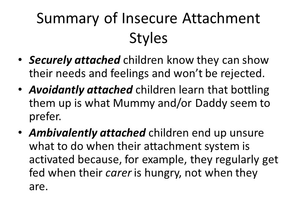 Summary of Insecure Attachment Styles Securely attached children know they can show their needs and feelings and won't be rejected. Avoidantly attache