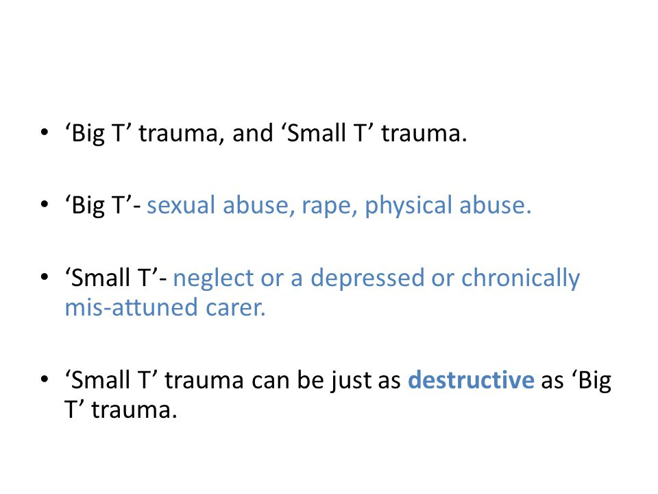'Big T' trauma, and 'Small T' trauma. 'Big T'- sexual abuse, rape, physical abuse. 'Small T'- neglect or a depressed or chronically mis-attuned carer.