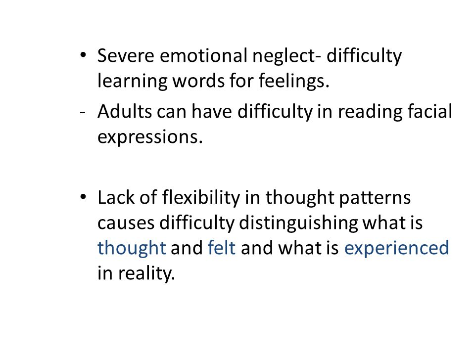 Severe emotional neglect- difficulty learning words for feelings. -Adults can have difficulty in reading facial expressions. Lack of flexibility in th