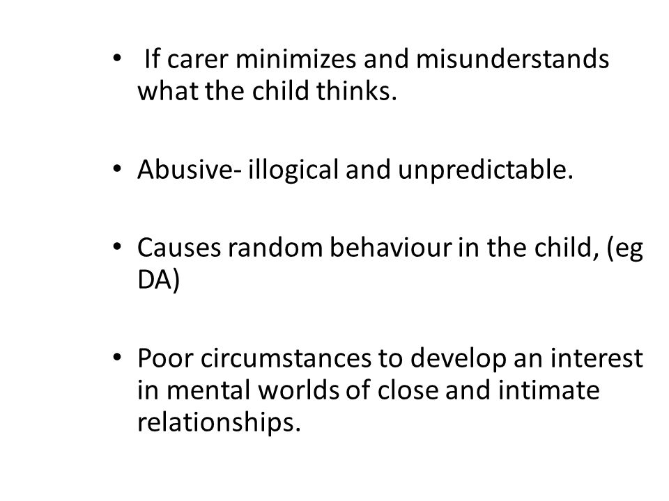If carer minimizes and misunderstands what the child thinks. Abusive- illogical and unpredictable. Causes random behaviour in the child, (eg DA) Poor
