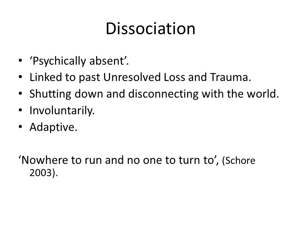 Dissociation 'Psychically absent'. Linked to past Unresolved Loss and Trauma. Shutting down and disconnecting with the world. Involuntarily. Adaptive.