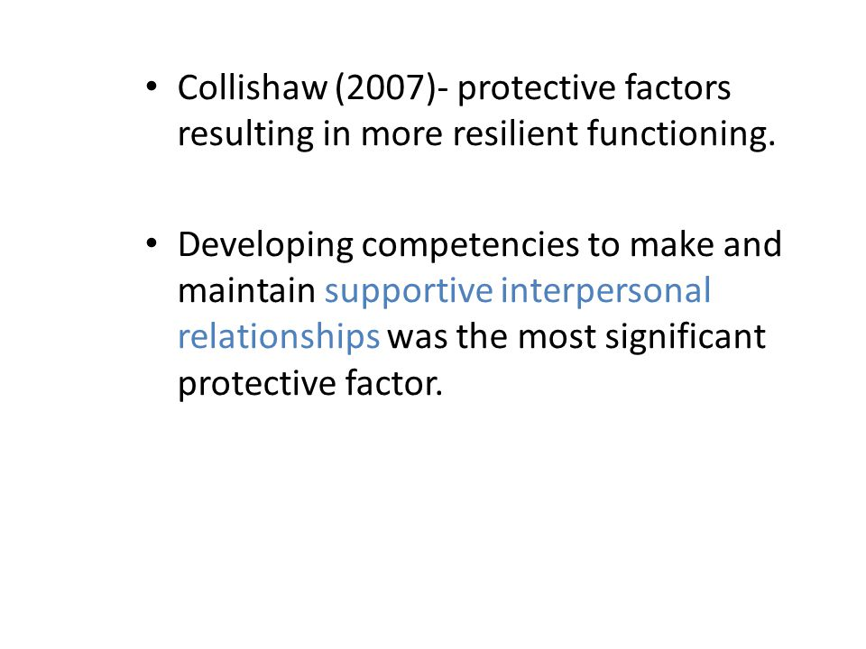 Collishaw (2007)- protective factors resulting in more resilient functioning. Developing competencies to make and maintain supportive interpersonal re