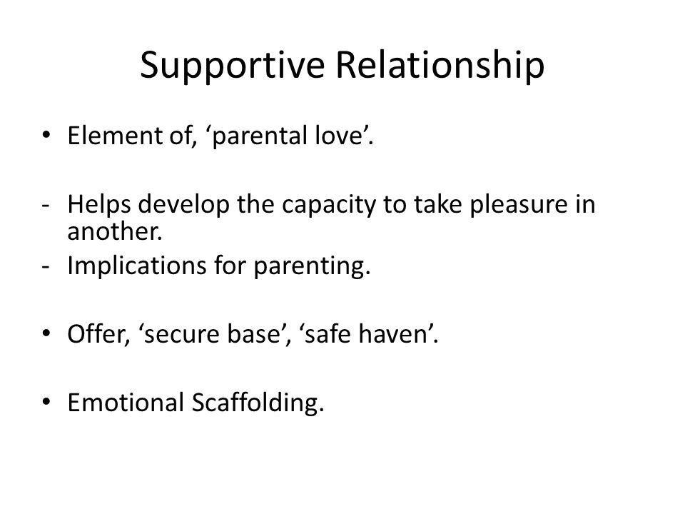 Supportive Relationship Element of, 'parental love'. -Helps develop the capacity to take pleasure in another. -Implications for parenting. Offer, 'sec