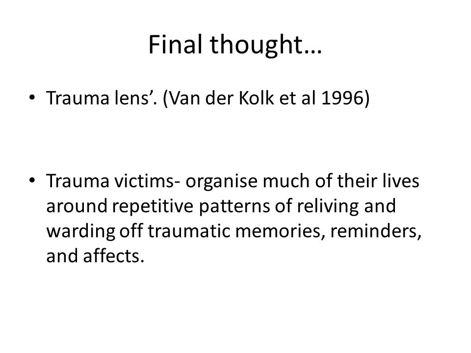 Final thought… Trauma lens'. (Van der Kolk et al 1996) Trauma victims- organise much of their lives around repetitive patterns of reliving and warding