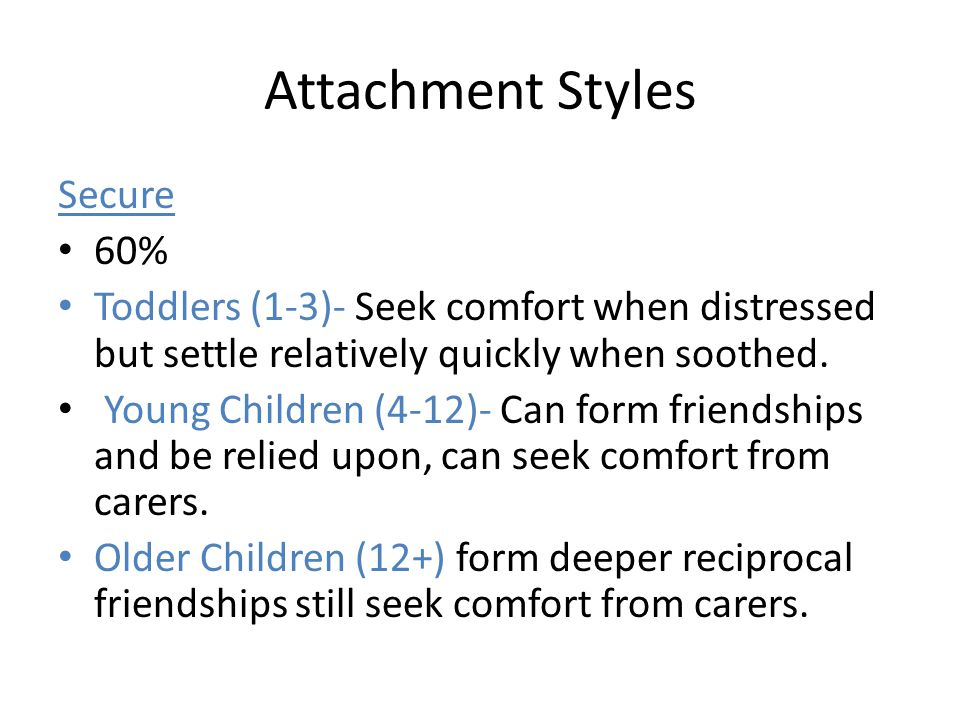 Attachment Styles Secure 60% Toddlers (1-3)- Seek comfort when distressed but settle relatively quickly when soothed. Young Children (4-12)- Can form