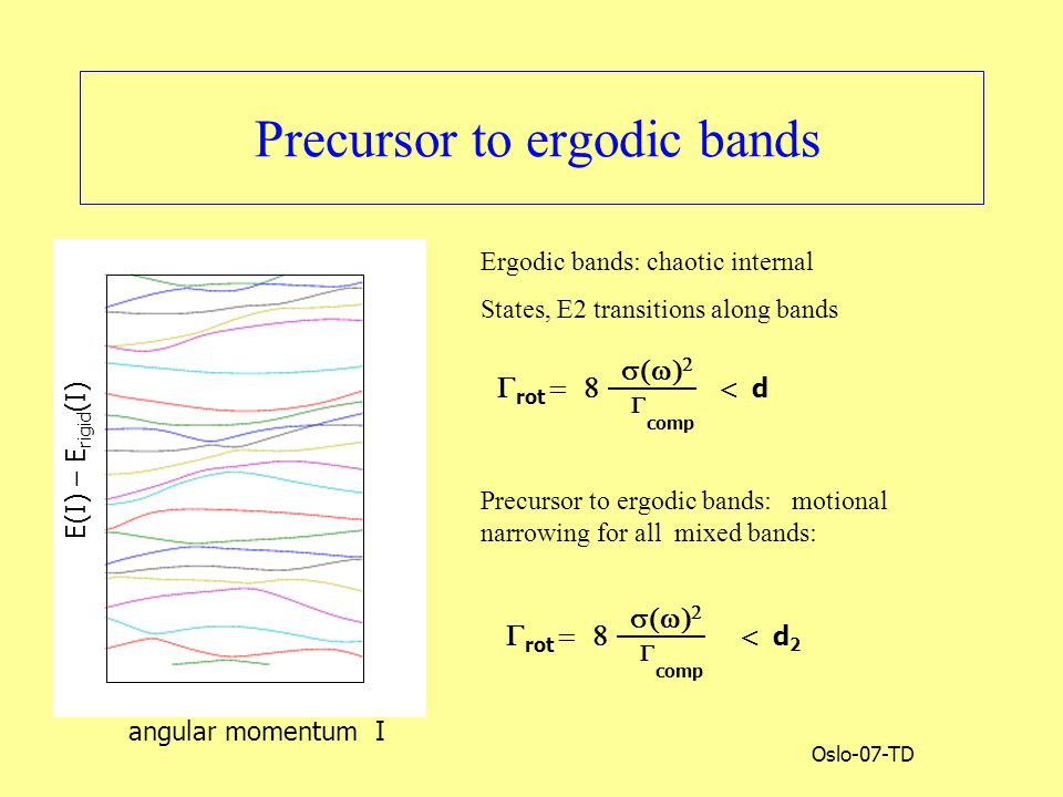 Oslo-07-TD Precursor to ergodic bands angular momentum I E(I) – E rigid (I)    comp  rot  Ergodic bands: chaotic internal States, E2 transitions along bands Precursor to ergodic bands: motional narrowing for all mixed bands:  d  d 2    comp  rot 