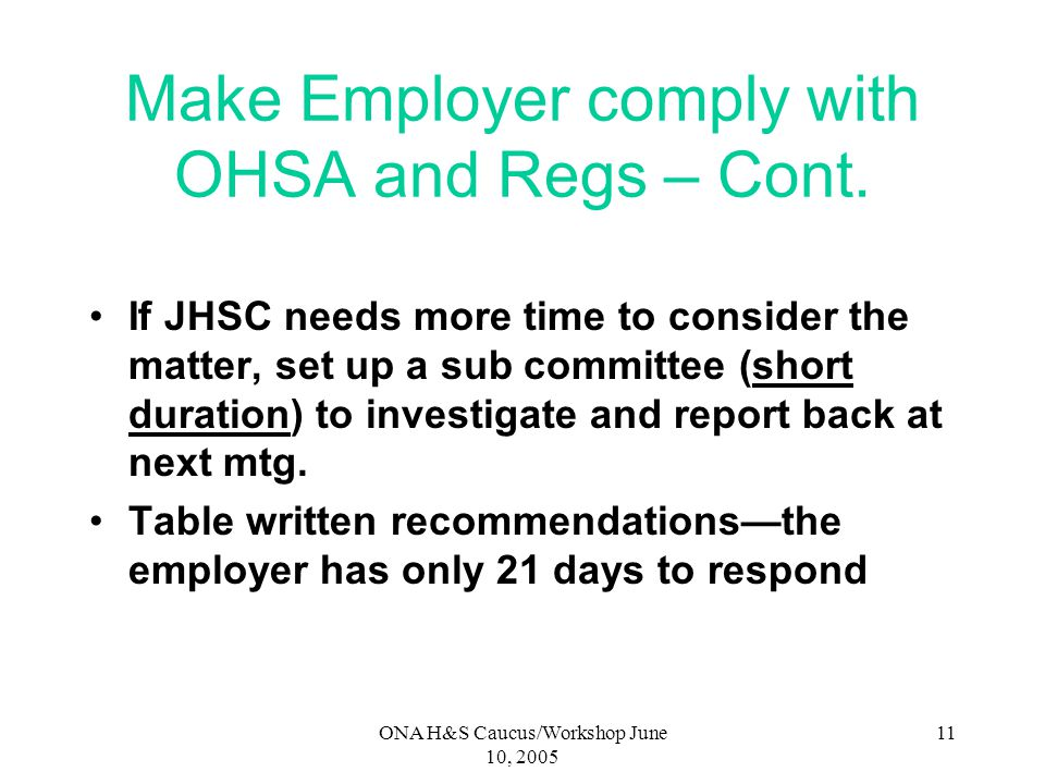 ONA H&S Caucus/Workshop June 10, 2005 10 Make Employer comply with OHSA and Regs – Cont. Always – Always – Always caucus with all worker members of th