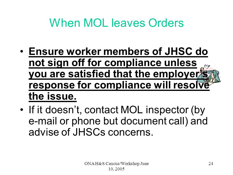 ONA H&S Caucus/Workshop June 10, 2005 23 When MOL Leaves Orders JHSC has right to be consulted about any measures, procedures and training you feel is