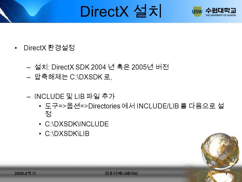 DirectX 컴파일시 (Visual C++ 6.0) 여러 파일 추가시 –project => Add-to-project => Files 에서 해당 파일들 추가 빌드시 링크해야 하는 것 –project => Setting => Link 에서 d3d9.lib d3dx9.lib winmm.lib 추가 console => windows 로 변경 2009-2 학기컴퓨터애니메이션 2