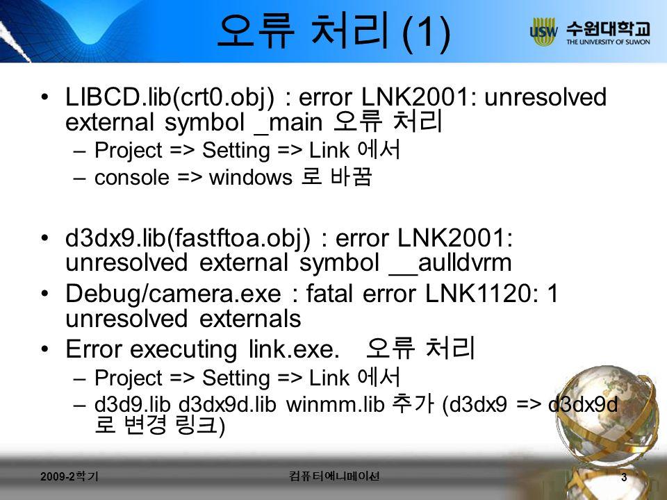 오류 처리 (1) LIBCD.lib(crt0.obj) : error LNK2001: unresolved external symbol _main 오류 처리 –Project => Setting => Link 에서 –console => windows 로 바꿈 d3dx9.lib(fastftoa.obj) : error LNK2001: unresolved external symbol __aulldvrm Debug/camera.exe : fatal error LNK1120: 1 unresolved externals Error executing link.exe.