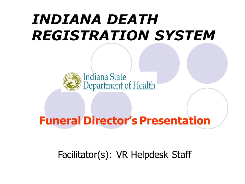 Funeral Director's Presentation Facilitator(s): VR Helpdesk Staff INDIANA DEATH REGISTRATION SYSTEM