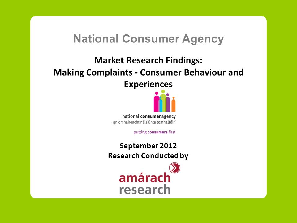 National Consumer Agency Market Research Findings: Making Complaints - Consumer Behaviour and Experiences September 2012 Research Conducted by