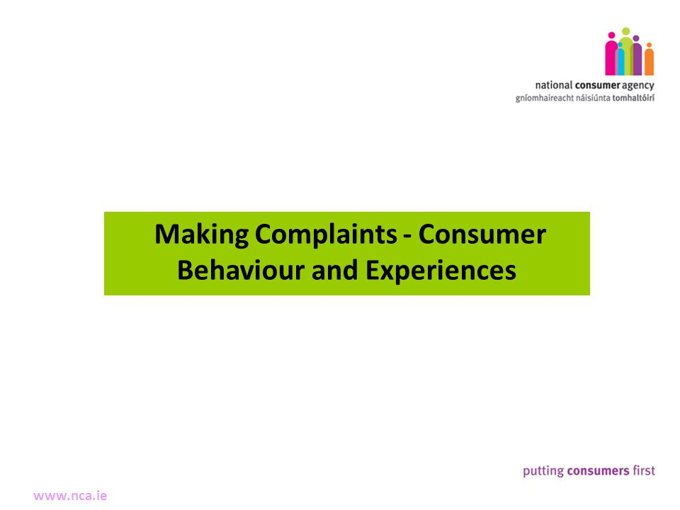 6 Making Complaints www.nca.ie Making Complaints - Consumer Behaviour and Experiences