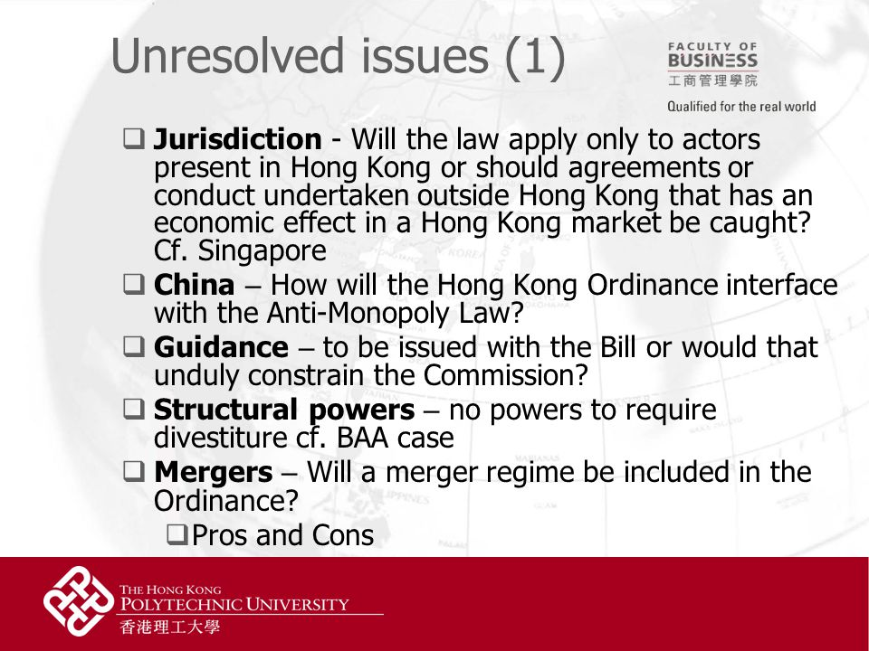 Unresolved issues (1)  Jurisdiction - Will the law apply only to actors present in Hong Kong or should agreements or conduct undertaken outside Hong