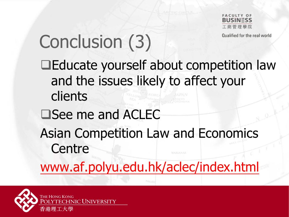 Conclusion (3)  Educate yourself about competition law and the issues likely to affect your clients  See me and ACLEC Asian Competition Law and Economics Centre www.af.polyu.edu.hk/aclec/index.html