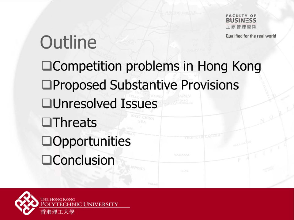 Outline  Competition problems in Hong Kong  Proposed Substantive Provisions  Unresolved Issues  Threats  Opportunities  Conclusion