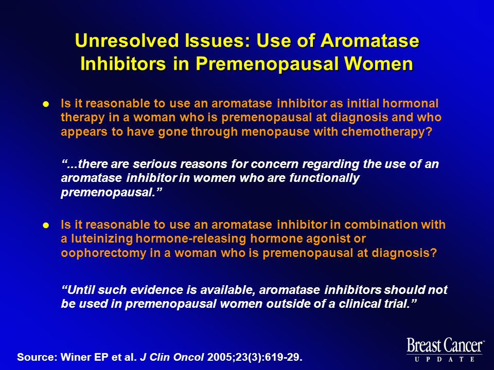 Unresolved Issues: Use of Aromatase Inhibitors in Premenopausal Women Is it reasonable to use an aromatase inhibitor as initial hormonal therapy in a woman who is premenopausal at diagnosis and who appears to have gone through menopause with chemotherapy.