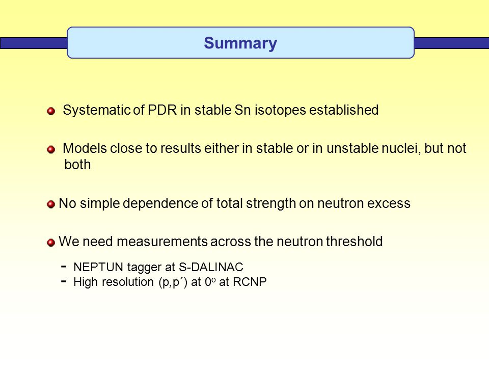 Summary Systematic of PDR in stable Sn isotopes established Models close to results either in stable or in unstable nuclei, but not both No simple dependence of total strength on neutron excess We need measurements across the neutron threshold - NEPTUN tagger at S-DALINAC - High resolution (p,p´) at 0 o at RCNP