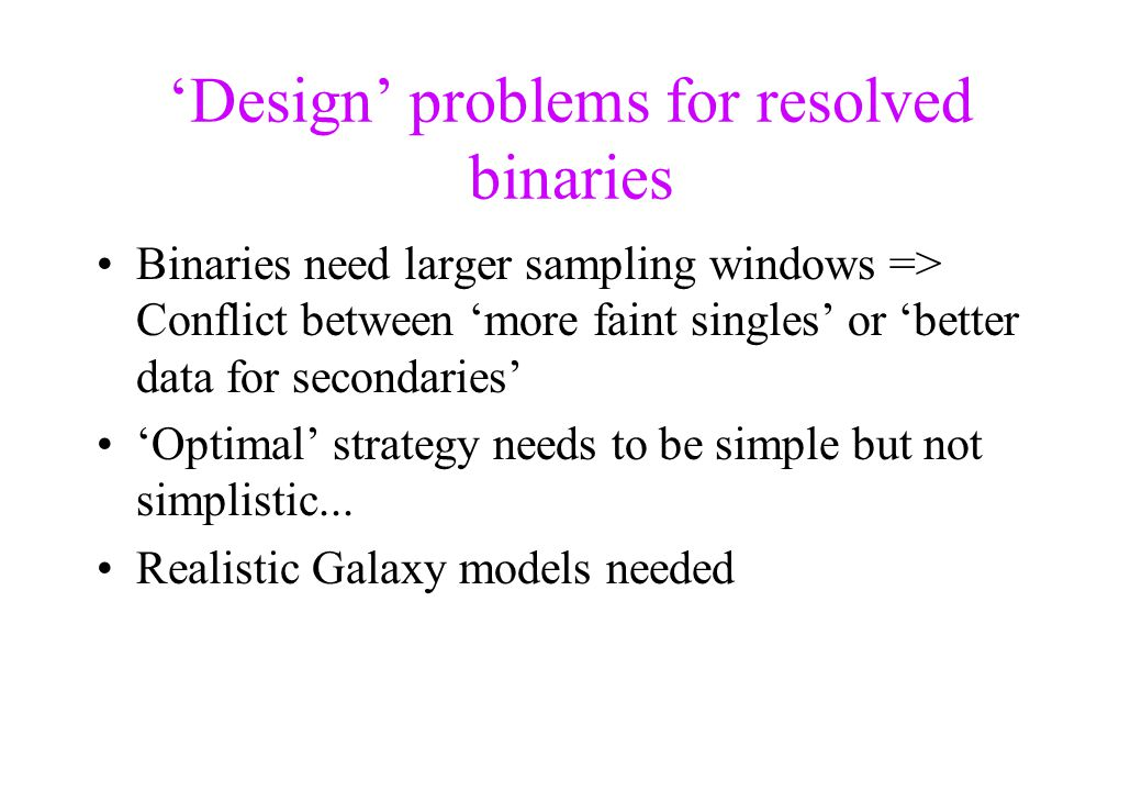 'Design' problems for resolved binaries Binaries need larger sampling windows => Conflict between 'more faint singles' or 'better data for secondaries